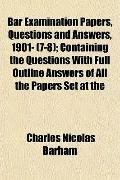 Bar Examination Papers, Questions and Answers, 1901- (7-8); Containing the Questions With Fu...