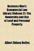 Business Man's Commercial Law Library; the Ownership and Use of Land and Personal Property