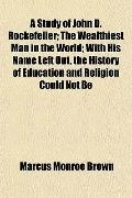 A Study of John D. Rockefeller; The Wealthiest Man in the World; With His Name Left Out, the...