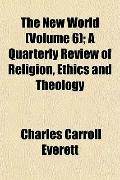 The New World (Volume 6); A Quarterly Review of Religion, Ethics and Theology