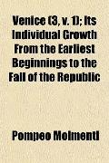 Venice (3, v. 1); Its Individual Growth From the Earliest Beginnings to the Fall of the Repu...