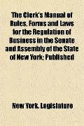 The Clerk's Manual of Rules, Forms and Laws for the Regulation of Business in the Senate and...