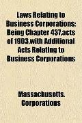 Laws Relating to Business Corporations; Being Chapter 437,Acts of 1903,with Additional Acts ...