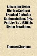 Aids to the Divine Life, in a Series of Practical Christian Contemplations, Orig Publ by 't ...