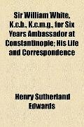 Sir William White, K C B , K C M G , for Six Years Ambassador at Constantinople; His Life an...
