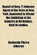 Report of Benj. P. Johnson; Agent of the State of New York, Appointed to Attend the Exhibiti...
