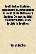 South Indian Sketches; Containing a Short Account of Some of the Missionary Stations Connect...