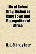 Life of Robert Gray; Bishop of Cape Town and Metropolitan of Africa