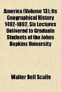 America; Its Geographical History 1492-1892 Six Lectures Delivered to Graduate Students of t...