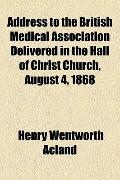 Address to the British Medical Association Delivered in the Hall of Christ Church, August 4 ...