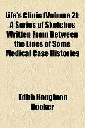 Life's Clinic; a Series of Sketches Written from Between the Lines of Some Medical Case Hist...