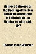 Address Delivered at the Opening of the New Hall of the Athenaeum of Philadelphia, on Monday...