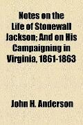 Notes on the Life of Stonewall Jackson; and on His Campaigning in Virginia, 1861-1863