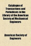 Catalogue of Transactions and Periodicals in the Library of the American Society of Mechanic...