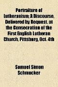 Portraiture of Lutheranism; a Discourse, Delivered by Request, at the Consecration of the Fi...
