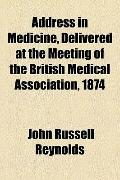 Address in Medicine, Delivered at the Meeting of the British Medical Association 1874
