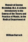 Memoir of George Mcclellan, M D; a Lecture Introductory to the Course of the Theory and Prac...