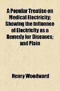 Popular Treatise on Medical Electricity; Showing the Influence of Electricity As a Remedy fo...