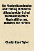 Physical Examination and Training of Children; a Handbook, for School Medical Inspectors, Ph...