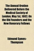 Annual Oration Delivered Before the Medical Society of London, May 1st, 1882; on the Old Fou...