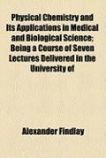 Physical Chemistry and Its Applications in Medical and Biological Science; Being a Course of...