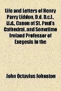 Life and Letters of Henry Parry Liddon, D D D C L , Ll D , Canon of St Paul's Cathedral, and...