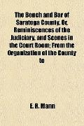 Bench and Bar of Saratoga County, or, Reminiscences of the Judiciary, and Scenes in the Cour...