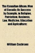 Canadian Album; Men of Canada; or, Success by Example, in Religion, Patriotism, Business, La...