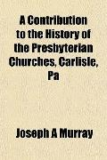 Contribution to the History of the Presbyterian Churches, Carlisle, P