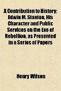 A Contribution to History; Edwin M. Stanton, His Character and Public Services on the Eve of...