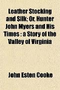 Leather Stocking and Silk; Or, Hunter John Myers and His Times: a Story of the Valley of Vir...