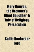 Mary Bunyan, the Dreamer's Blind Daughter; A Tale of Religious Persecution