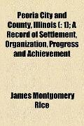 Peoria City and County, Illinois ( : 1); A Record of Settlement, Organization, Progress and ...