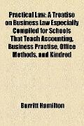 Practical Law; a Treatise on Business Law Especially Compiled for Schools That Teach Account...