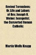 Revival Tornadoes; Or, Life and Labors of REV. Joseph H. Weber, Evangelist, the Converted Ro...