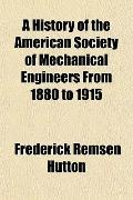History of the American Society of Mechanical Engineers from 1880 To 1915