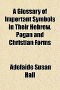 Glossary of Important Symbols in Their Hebrew, Pagan and Christian Forms