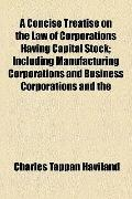 Concise Treatise on the Law of Corporations Having Capital Stock; Including Manufacturing Co...
