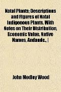 Natal Plants; Descriptions and Figures of Natal Indigenous Plants, With Notes on Their Distr...