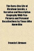 The Every-Day Life of Abraham Lincoln, a Narrative and Descriptive Biography With Pen-Pictur...