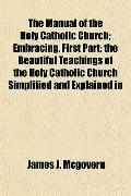 The Manual of the Holy Catholic Church; Embracing, First Part: The Beautiful Teachings of th...