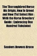 The Thoroughbred Horse; His Origin, How to Breed and How [To] Select Him: With the Horse Bre...