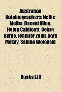 Australian Autobiographers : Nellie Melba, Daevid Allen, Helen Caldicott, Debra Byrne, Jenni...