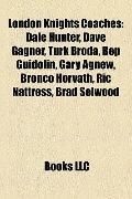 London Knights Coaches : Dale Hunter, Dave Gagner, Turk Broda, Bep Guidolin, Gary Agnew, Bro...