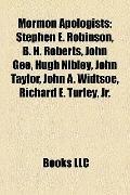 Mormon Apologists : Stephen E. Robinson, B. H. Roberts, John Gee, Hugh Nibley, John Taylor, ...
