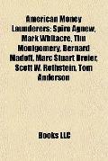 American Money Launderers : Spiro Agnew, Mark Whitacre, Tim Montgomery, Bernard Madoff, Marc...