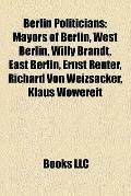 Berlin Politicians : Mayors of Berlin, West Berlin, Willy Brandt, East Berlin, Ernst Reuter,...
