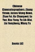 Chinese Cinematographers : Zhang Yimou, James Wong Howe, Zhao Fei, Gu Changwei, Lü Yue, Hou ...
