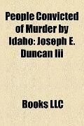 People Convicted of Murder by Idaho : Joseph E. Duncan Iii, Albert Horsley, Lyda Southard, S...