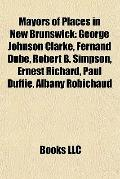 Mayors of Places in New Brunswick : George Johnson Clarke, Fernand Dubé, Robert B. Simpson, ...